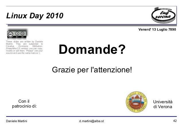 42Daniele Martini d.martini@alba.st Venerd' 13 Luglio 7890 Università di Verona Linux Day 2010 Domande? Grazie per l'atten...