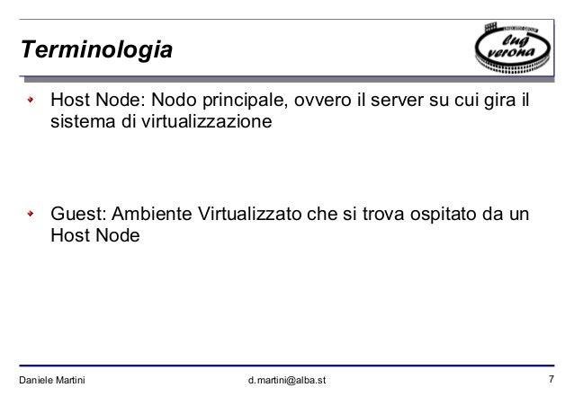 7Daniele Martini d.martini@alba.st Terminologia Host Node: Nodo principale, ovvero il server su cui gira il sistema di vir...