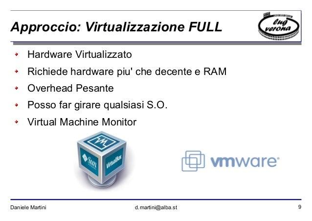 9Daniele Martini d.martini@alba.st Approccio: Virtualizzazione FULL Hardware Virtualizzato Richiede hardware piu' che dece...