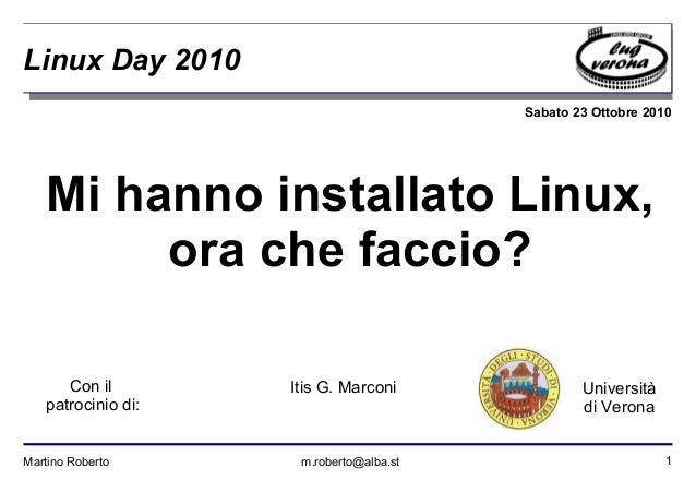 1Martino Roberto m.roberto@alba.st Sabato 23 Ottobre 2010 Università di Verona Linux Day 2010 Mi hanno installato Linux, o...