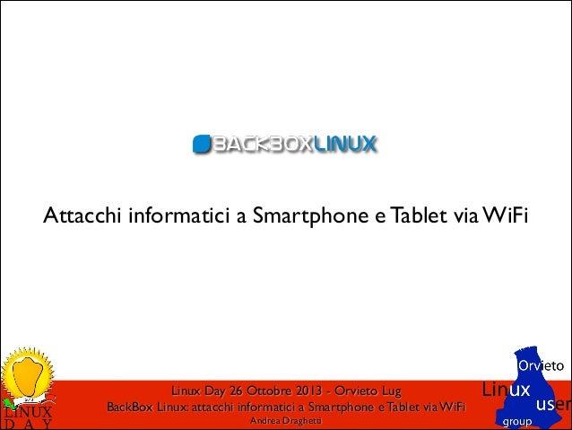 Attacchi informatici a Smartphone e Tablet via WiFi  Linux Day 26 Ottobre 2013 - Orvieto Lug  BackBox Linux: attacchi inf...