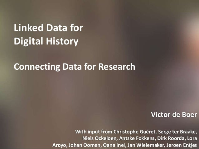 Linked Data for Digital History Connecting Data for Research Victor de Boer With input from Christophe Guéret, Serge ter B...