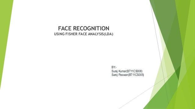 BY:-  Suraj Kumar(BT11CS008)  Saroj Paswan(BT11CS005)  FACE RECOGNITION  USING FISHER FACE ANALYSIS(LDA)