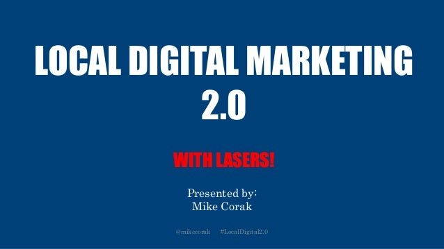 LOCAL DIGITAL MARKETING 2.0 WITH LASERS! Presented by: Mike Corak @mikecorak #LocalDigital2.0