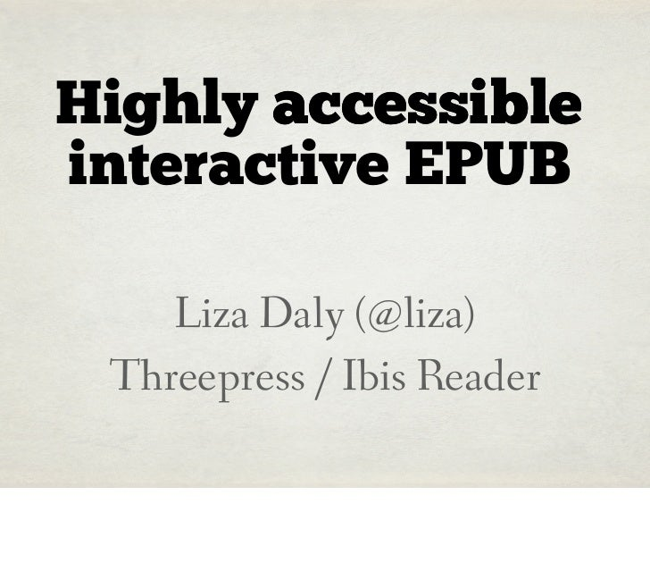 Highly accessibleinteractive EPUB    Liza Daly (@liza) Threepress / Ibis Reader