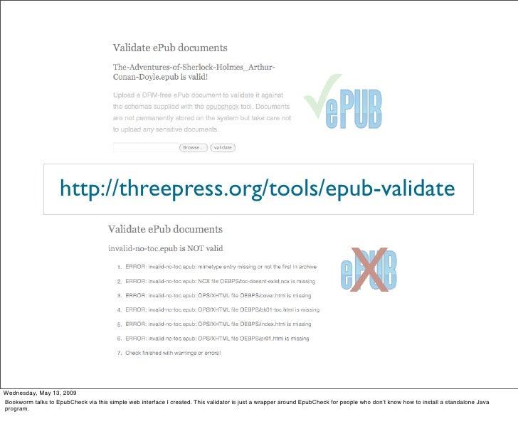 http://threepress.org/tools/epub-validate     Wednesday, May 13, 2009 Bookworm talks to EpubCheck via this simple web inte...