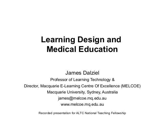 Learning Design and Medical Education James Dalziel Professor of Learning Technology & Director, Macquarie E-Learning Cent...