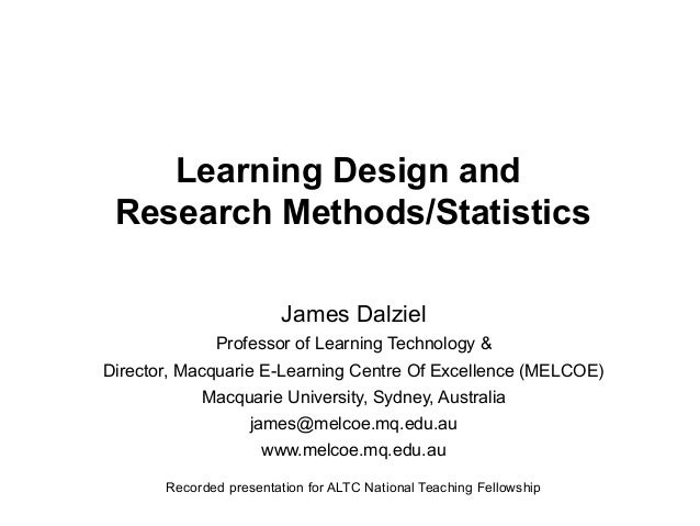 Learning Design and Research Methods/Statistics James Dalziel Professor of Learning Technology & Director, Macquarie E-Lea...
