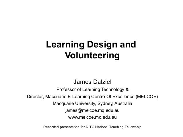 Learning Design and Volunteering James Dalziel Professor of Learning Technology & Director, Macquarie E-Learning Centre Of...
