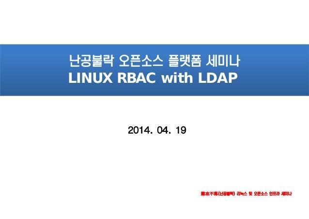 難攻不落(난공불락) 리눅스 및 오픈소스 인프라 세미나 2014. 04. 19 난공불락 오픈소스 플랫폼 세미나 LINUX RBAC with LDAP