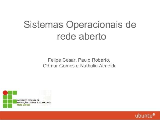 Sistemas Operacionais de rede aberto Felipe Cesar, Paulo Roberto, Odmar Gomes e Nathalia Almeida