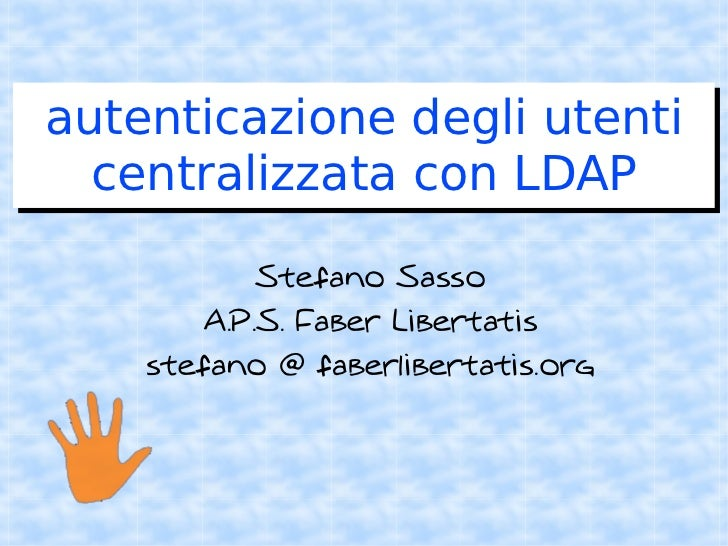 autenticazione degli utenti   centralizzata con LDAP              Stefano Sasso         A.P.S. Faber Libertatis     stefan...