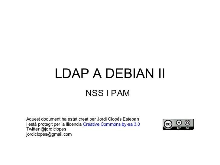 LDAP A DEBIAN II                              NSS I PAMAquest document ha estat creat per Jordi Clopés Estebani està prote...