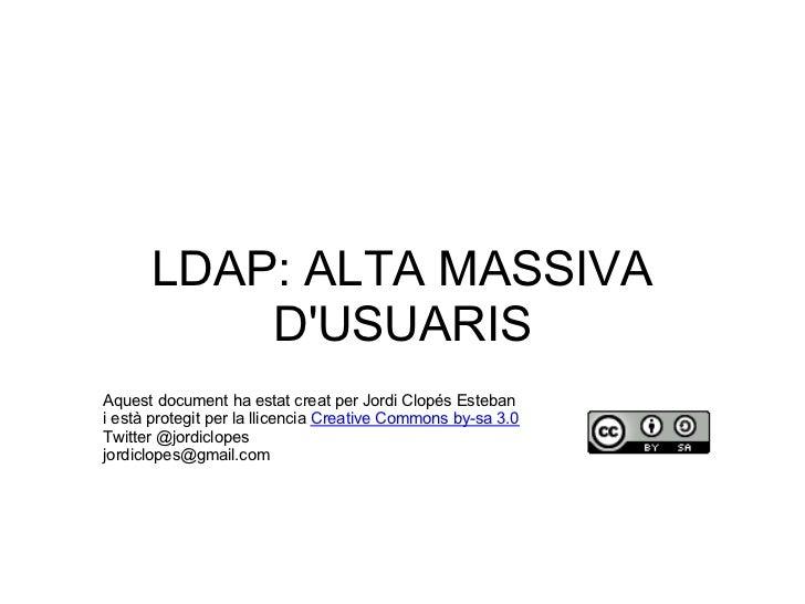 LDAP: ALTA MASSIVA          DUSUARISAquest document ha estat creat per Jordi Clopés Estebani està protegit per la llicenci...