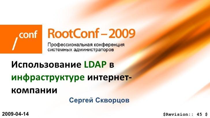 Сергей   Скворцов Использование  LDAP  в  инфраструктуре  интернет-компании 200 9 -0 4 - 14 $Revision::   45   $