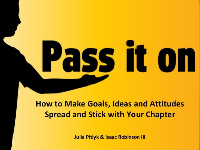 How to Make Goals, Ideas and Attitudes Spread and Stick with Your Chapter Julia Pitlyk & Isaac Robinson III