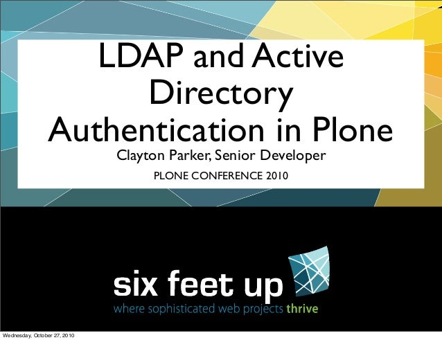 Clayton Parker, Senior Developer LDAP and Active Directory Authentication in Plone PLONE CONFERENCE 2010 Wednesday, Octobe...