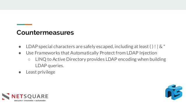 Countermeasures ● LDAP special characters are safely escaped, including at least ( ) !   & * ● Use Frameworks that Automat...