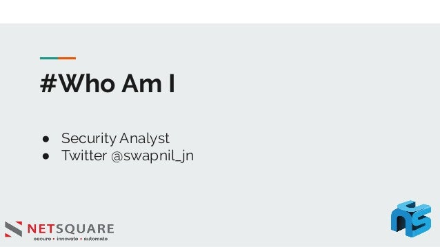 #Who Am I ● Security Analyst ● Twitter @swapnil_jn