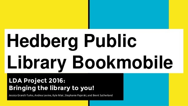 Hedberg Public Library Bookmobile LDA Project 2016: Bringing the library to you! Jessica Grandt-Turke, Andrea Levine, Kyle...