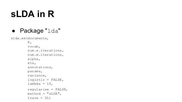 """sLDA in R ● Package """"lda"""" slda.em(documents, K, vocab, num.e.iterations, num.m.iterations, alpha, eta, annotations, params..."""