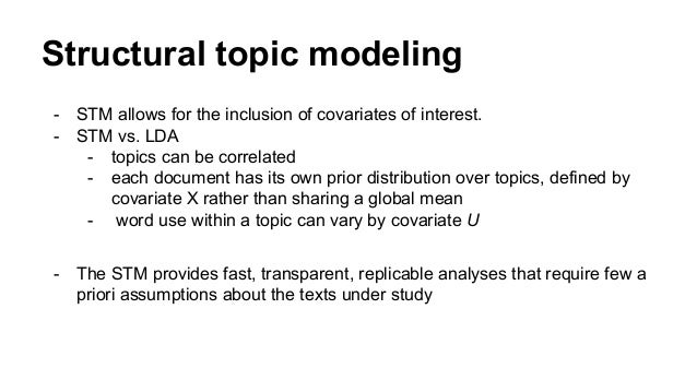Structural topic modeling - STM allows for the inclusion of covariates of interest. - STM vs. LDA - topics can be correlat...