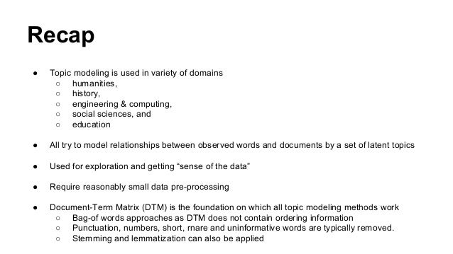 Recap ● Topic modeling is used in variety of domains ○ humanities, ○ history, ○ engineering & computing, ○ social sciences...