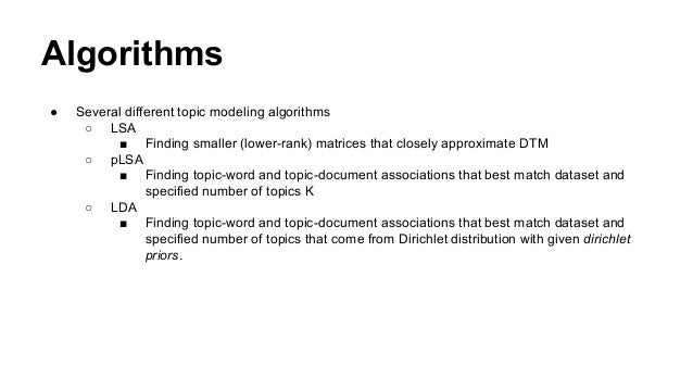 Algorithms ● Several different topic modeling algorithms ○ LSA ■ Finding smaller (lower-rank) matrices that closely approx...
