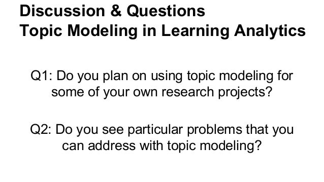 Discussion & Questions Topic Modeling in Learning Analytics Q1: Do you plan on using topic modeling for some of your own r...