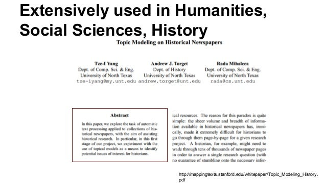 Extensively used in Humanities, Social Sciences, History http://mappingtexts.stanford.edu/whitepaper/Topic_Modeling_Histor...