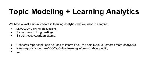 Topic Modeling + Learning Analytics We have a vast amount of data in learning analytics that we want to analyze: ● MOOC/LM...