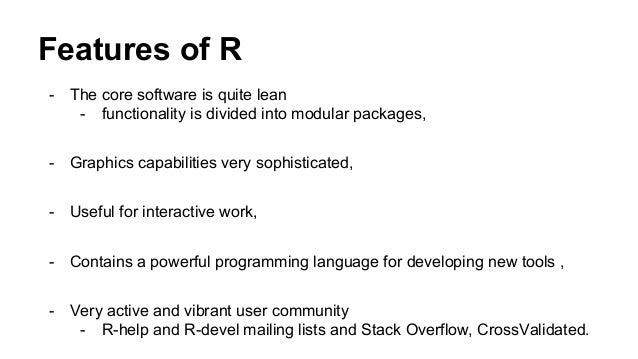 Features of R - The core software is quite lean - functionality is divided into modular packages, - Graphics capabilities ...