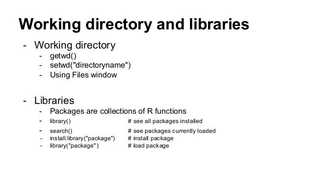 """Working directory and libraries - Working directory - getwd() - setwd(""""directoryname"""") - Using Files window - Libraries - ..."""
