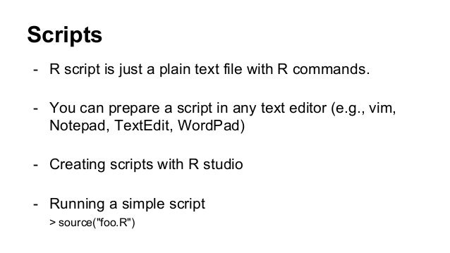 Scripts - R script is just a plain text file with R commands. - You can prepare a script in any text editor (e.g., vim, No...