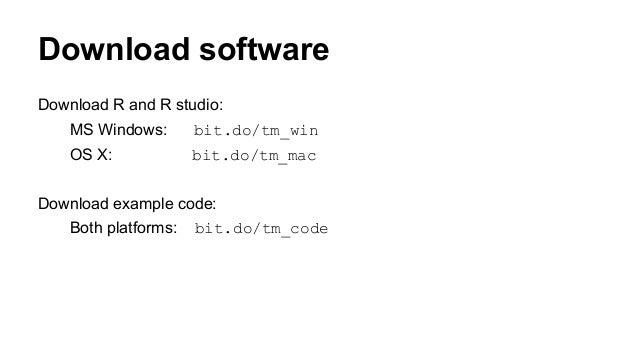 Download software Download R and R studio: MS Windows: bit.do/tm_win OS X: bit.do/tm_mac Download example code: Both platf...