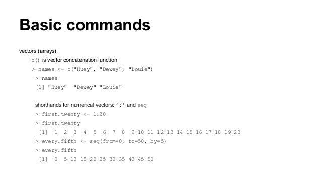 "Basic commands vectors (arrays): c() is vector concatenation function > names <- c(""Huey"", ""Dewey"", ""Louie"") > names [1] ""..."