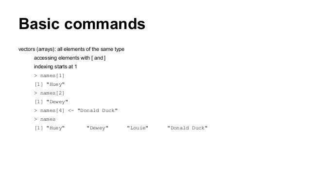 Basic commands vectors (arrays): all elements of the same type accessing elements with [ and ] indexing starts at 1 > name...
