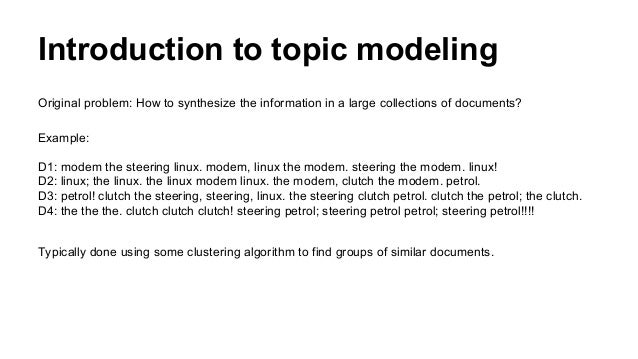 Introduction to topic modeling Original problem: How to synthesize the information in a large collections of documents? Ex...