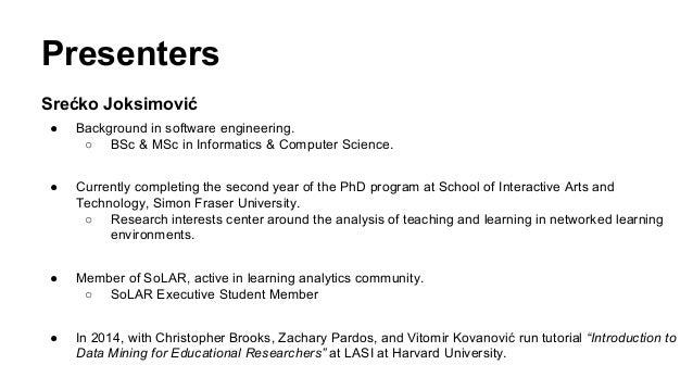 Presenters Srećko Joksimović ● Background in software engineering. ○ BSc & MSc in Informatics & Computer Science. ● Curren...