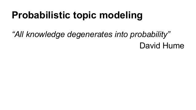"Probabilistic topic modeling ""All knowledge degenerates into probability"" David Hume"
