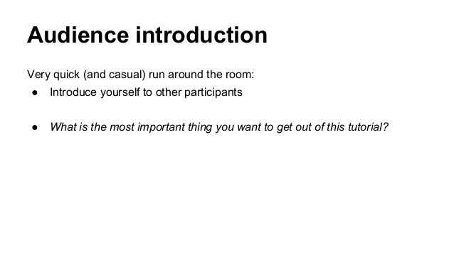 Audience introduction Very quick (and casual) run around the room: ● Introduce yourself to other participants ● What is th...