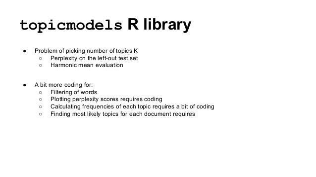topicmodels R library ● Problem of picking number of topics K ○ Perplexity on the left-out test set ○ Harmonic mean evalua...