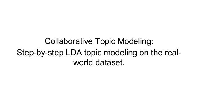 Collaborative Topic Modeling: Step-by-step LDA topic modeling on the real- world dataset.