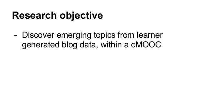 Research objective - Discover emerging topics from learner generated blog data, within a cMOOC
