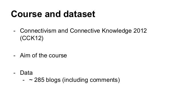 Course and dataset - Connectivism and Connective Knowledge 2012 (CCK12) - Aim of the course - Data - ~ 285 blogs (includin...