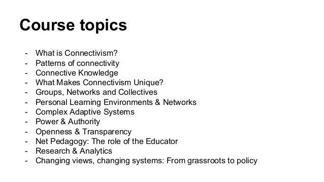 Course topics - What is Connectivism? - Patterns of connectivity - Connective Knowledge - What Makes Connectivism Unique? ...
