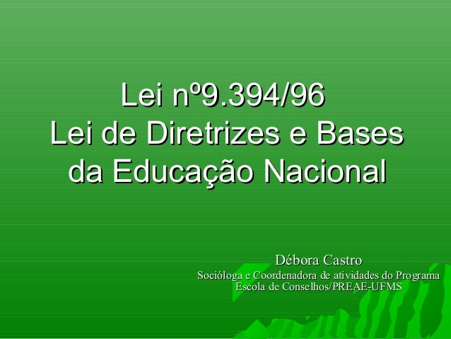 Lei nº9.394/96Lei nº9.394/96Lei de Diretrizes e BasesLei de Diretrizes e Basesda Educação Nacionalda Educação NacionalDébo...