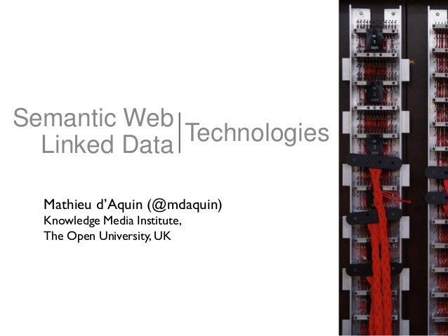 Semantic Web Linked Data Technologies Mathieu d'Aquin (@mdaquin) Knowledge Media Institute, The Open University, UK
