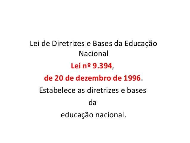 Lei de Diretrizes e Bases da EducaçãoNacionalLei nº 9.394,de 20 de dezembro de 1996.Estabelece as diretrizes e basesdaeduc...