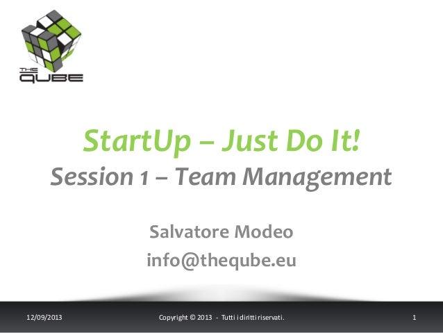 StartUp – Just Do It! Session 1 – Team Management Salvatore Modeo info@theqube.eu 12/09/2013 Copyright © 2013 - Tutti i di...